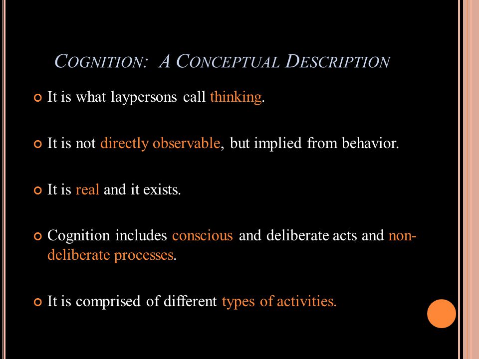 C OGNITION : A C ONCEPTUAL D ESCRIPTION It is what laypersons call thinking.