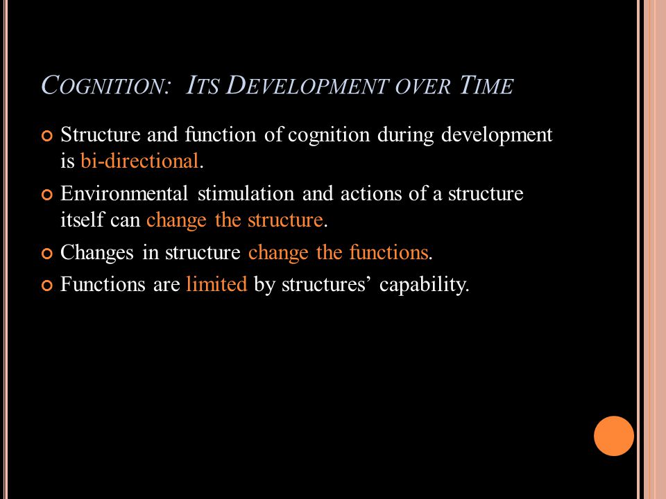 C OGNITION : I TS D EVELOPMENT OVER T IME Structure and function of cognition during development is bi-directional.