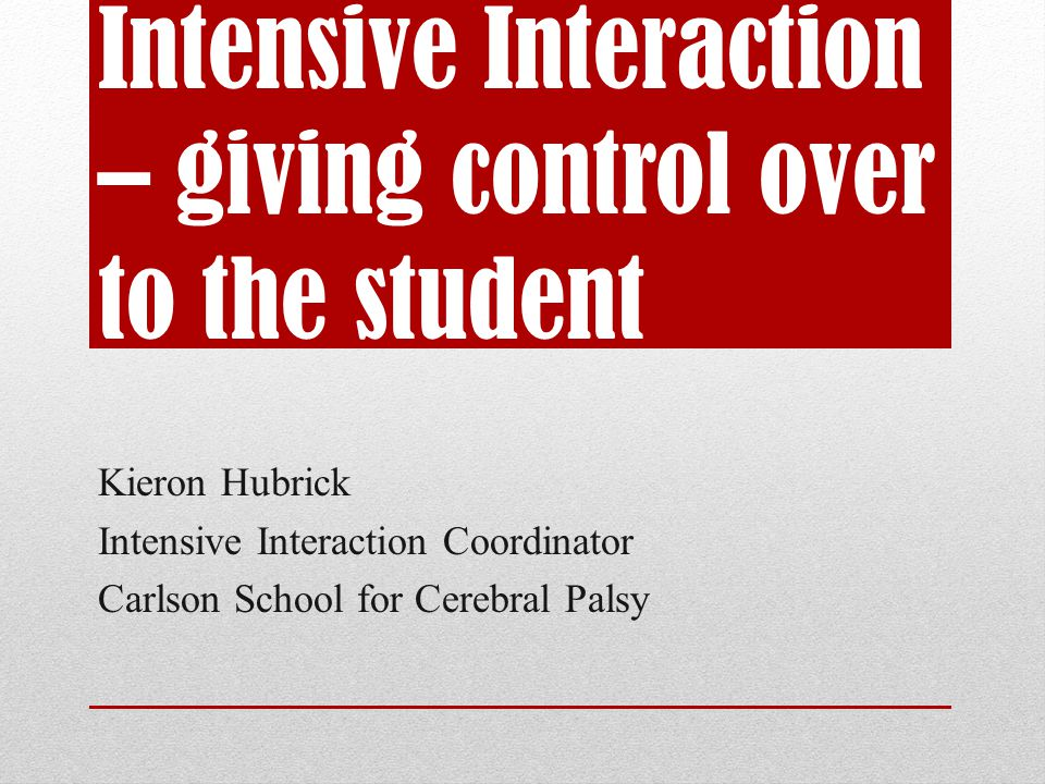 Intensive Interaction – giving control over to the student Kieron Hubrick Intensive Interaction Coordinator Carlson School for Cerebral Palsy