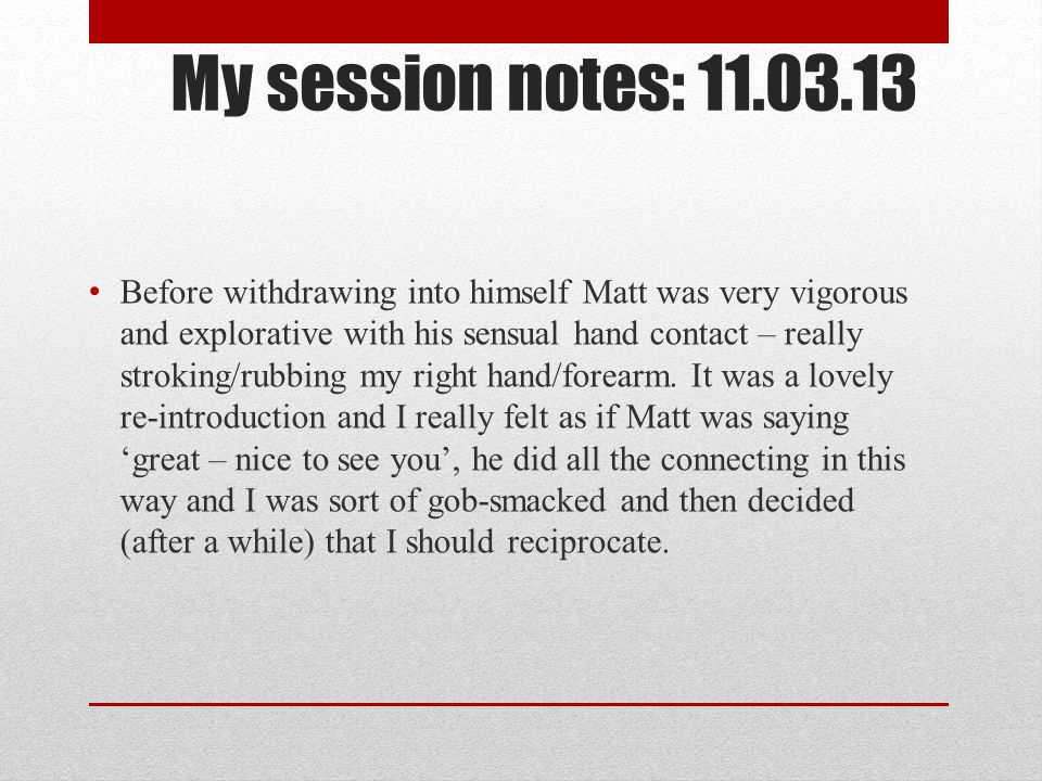 My session notes: 11.03.13 Before withdrawing into himself Matt was very vigorous and explorative with his sensual hand contact – really stroking/rubb