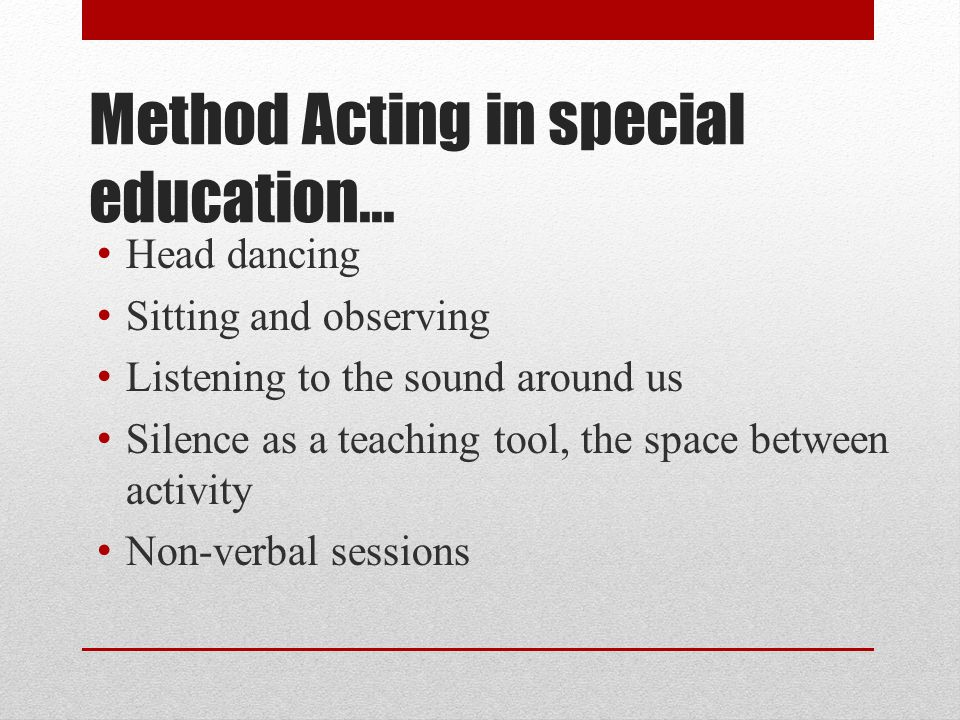 Method Acting in special education… Head dancing Sitting and observing Listening to the sound around us Silence as a teaching tool, the space between