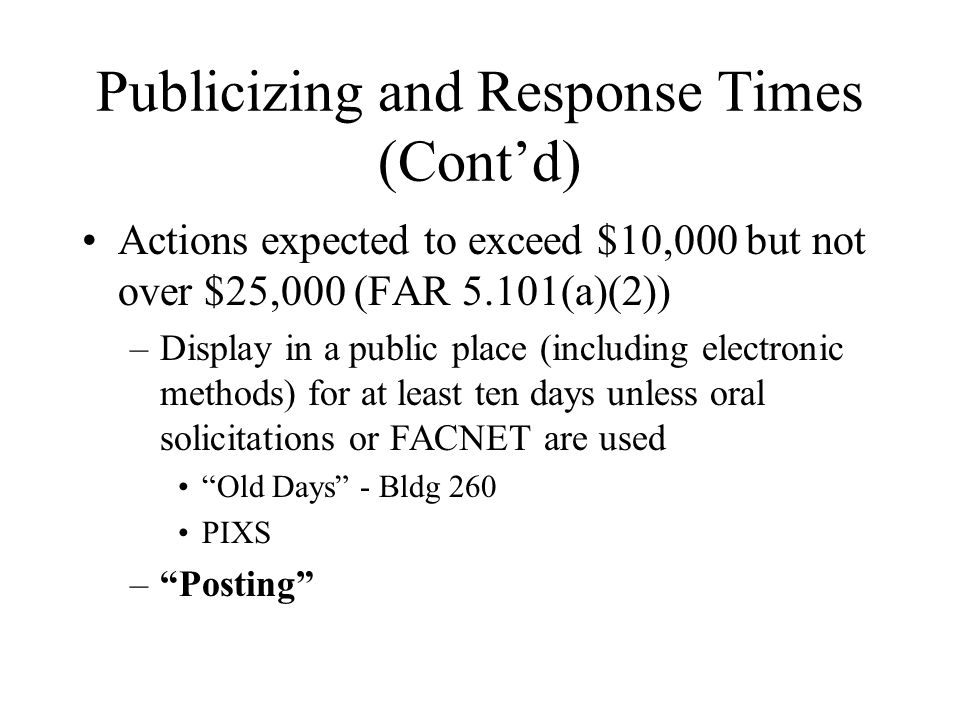 Publicizing and Response Times (Contd) Actions expected to exceed $10,000 but not over $25,000 (FAR 5.101(a)(2)) –Display in a public place (including electronic methods) for at least ten days unless oral solicitations or FACNET are used Old Days - Bldg 260 PIXS –Posting