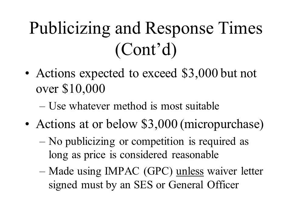 Publicizing and Response Times (Contd) Actions expected to exceed $3,000 but not over $10,000 –Use whatever method is most suitable Actions at or below $3,000 (micropurchase) –No publicizing or competition is required as long as price is considered reasonable –Made using IMPAC (GPC) unless waiver letter signed must by an SES or General Officer
