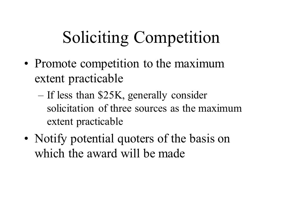 Soliciting Competition Promote competition to the maximum extent practicable –If less than $25K, generally consider solicitation of three sources as the maximum extent practicable Notify potential quoters of the basis on which the award will be made