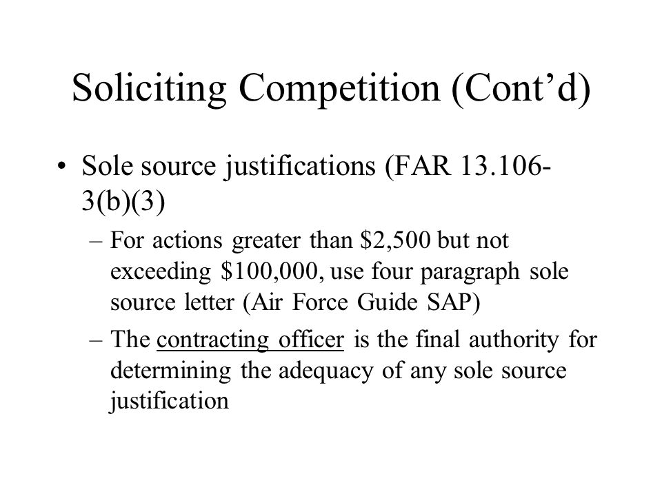 Soliciting Competition (Contd) Sole source justifications (FAR 13.106- 3(b)(3) –For actions greater than $2,500 but not exceeding $100,000, use four paragraph sole source letter (Air Force Guide SAP) –The contracting officer is the final authority for determining the adequacy of any sole source justification