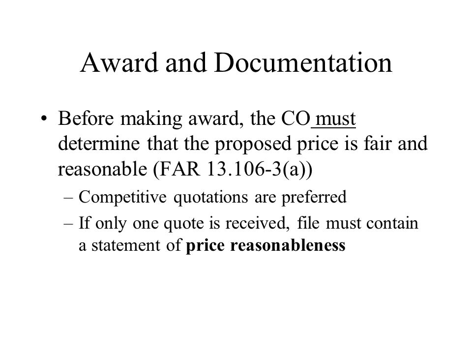 Award and Documentation Before making award, the CO must determine that the proposed price is fair and reasonable (FAR 13.106-3(a)) –Competitive quotations are preferred –If only one quote is received, file must contain a statement of price reasonableness