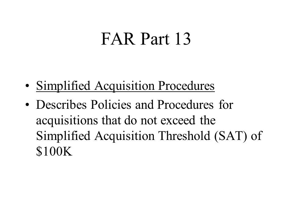 FAR Part 13 Simplified Acquisition Procedures Describes Policies and Procedures for acquisitions that do not exceed the Simplified Acquisition Threshold (SAT) of $100K
