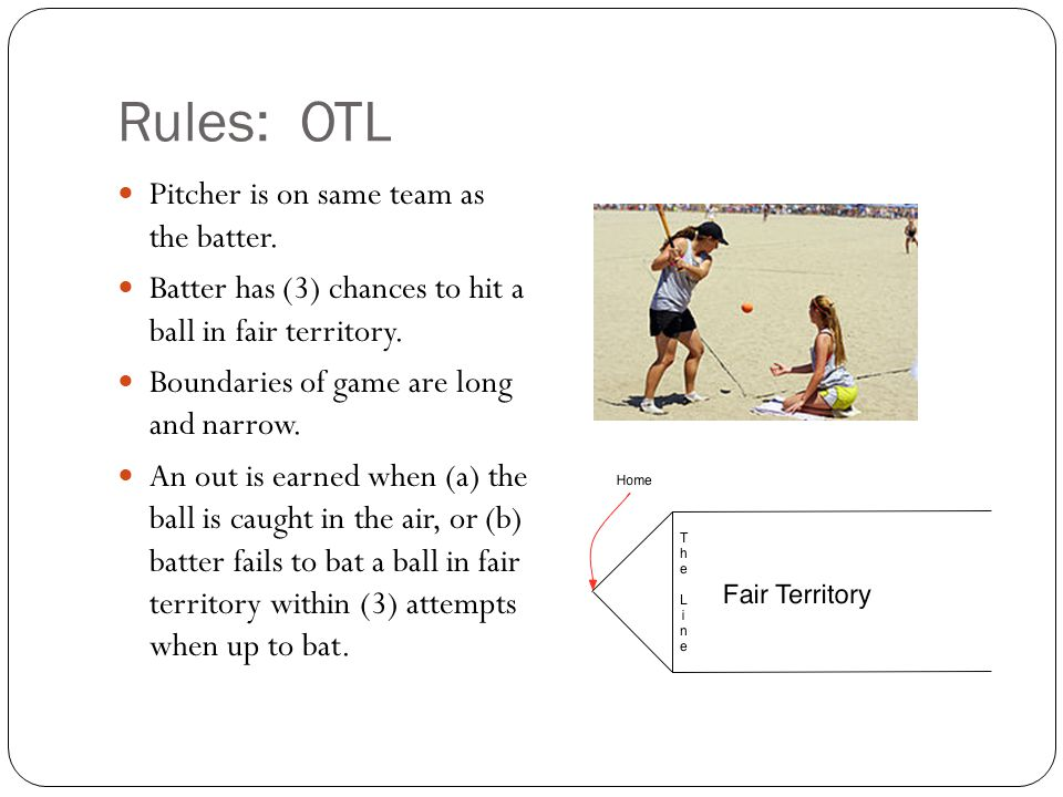 Rules: OTL Pitcher is on same team as the batter. Batter has (3) chances to hit a ball in fair territory. Boundaries of game are long and narrow. An o