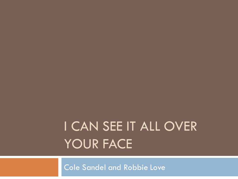 I CAN SEE IT ALL OVER YOUR FACE Cole Sandel and Robbie Love
