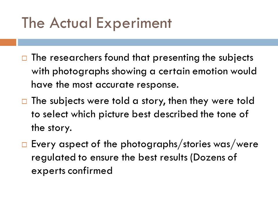 The Actual Experiment The researchers found that presenting the subjects with photographs showing a certain emotion would have the most accurate response.