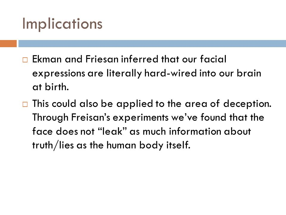 Implications Ekman and Friesan inferred that our facial expressions are literally hard-wired into our brain at birth.