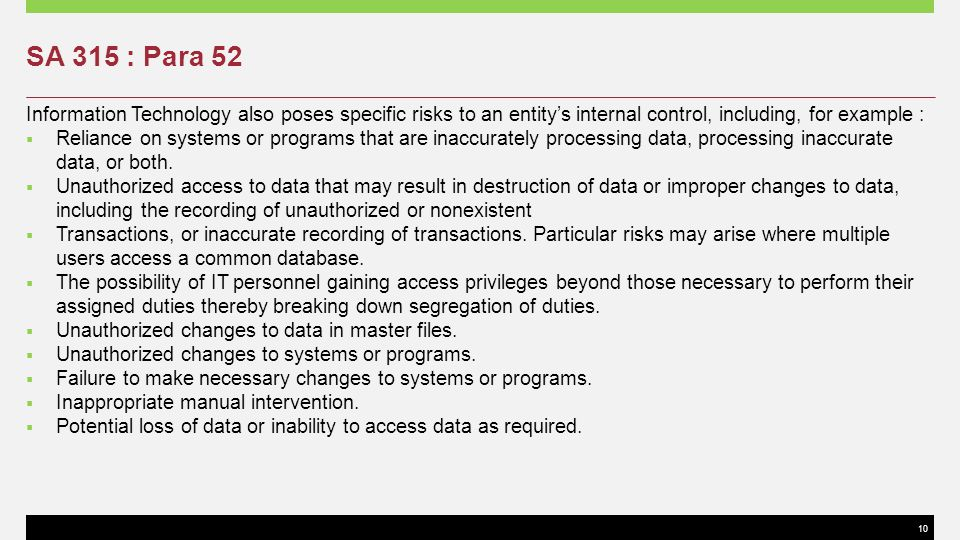 10 SA 315 : Para 52 Information Technology also poses specific risks to an entitys internal control, including, for example : Reliance on systems or p