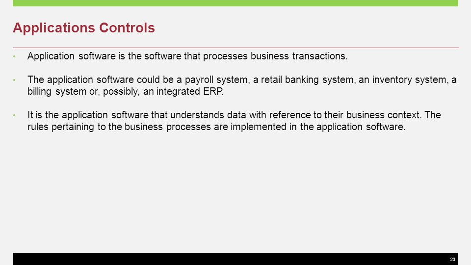 23 Applications Controls Application software is the software that processes business transactions. The application software could be a payroll system