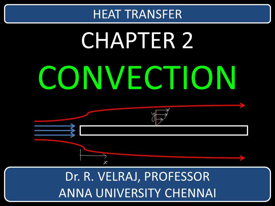 CHAPTER 2 CONVECTION Dr. R. VELRAJ, PROFESSOR ANNA UNIVERSITY CHENNAI HEAT TRANSFER
