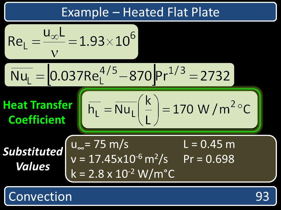 Convection 93 Heat Transfer Coefficient u = 75 m/sL = 0.45 m ν = 17.45x10 -6 m 2 /sPr = 0.698 k = 2.8 x 10 -2 W/m°C Substituted Values Example – Heate