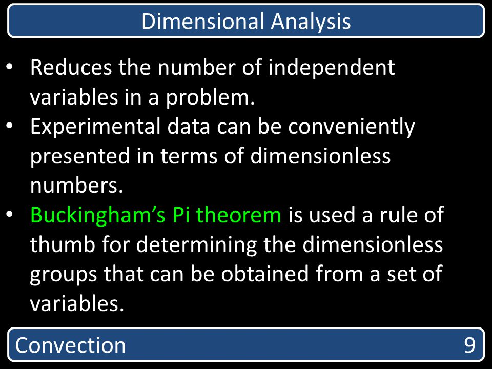 Convection 9 Dimensional Analysis Reduces the number of independent variables in a problem. Experimental data can be conveniently presented in terms o