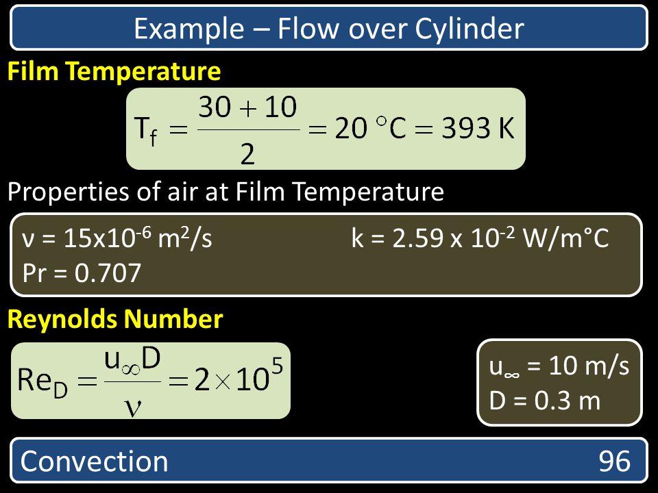 Properties of air at Film Temperature Reynolds Number Convection 96 Film Temperature ν = 15x10 -6 m 2 /sk = 2.59 x 10 -2 W/m°C Pr = 0.707 u = 10 m/s D