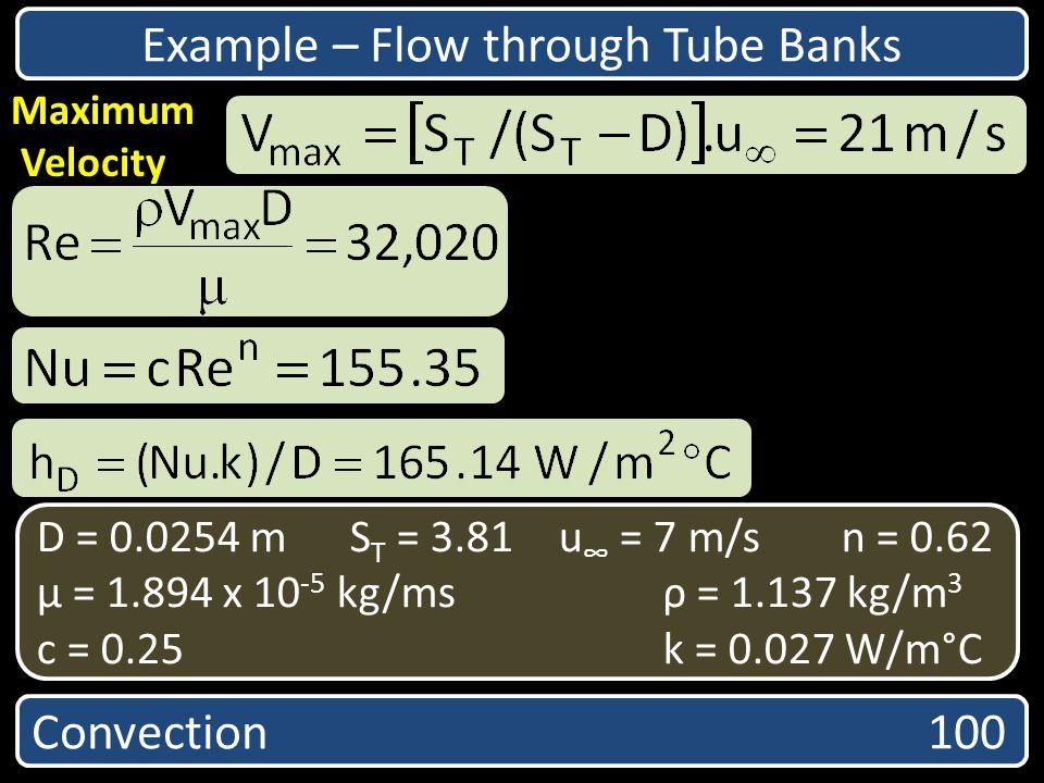 Convection 100 Maximum Velocity D = 0.0254 mS T = 3.81u = 7 m/s n = 0.62 µ = 1.894 x 10 -5 kg/msρ = 1.137 kg/m 3 c = 0.25 k = 0.027 W/m°C Example – Fl