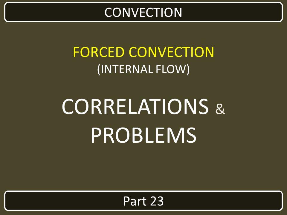 Part 23 CONVECTION FORCED CONVECTION (INTERNAL FLOW) CORRELATIONS & PROBLEMS