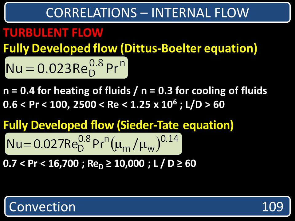 Convection 109 CORRELATIONS – INTERNAL FLOW TURBULENT FLOW Fully Developed flow (Dittus-Boelter equation) n = 0.4 for heating of fluids / n = 0.3 for