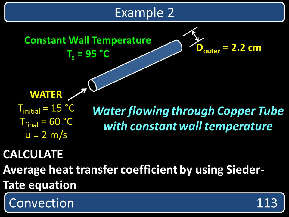 CALCULATE Average heat transfer coefficient by using Sieder- Tate equation Convection 113 Example 2 Water flowing through Copper Tube with constant wa