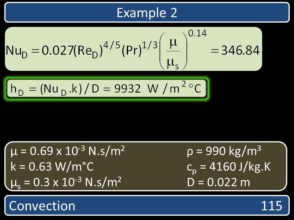 Convection 115 µ = 0.69 x 10 -3 N.s/m 2 ρ = 990 kg/m 3 k = 0.63 W/m°Cc p = 4160 J/kg.K µ s = 0.3 x 10 -3 N.s/m 2 D = 0.022 m Example 2