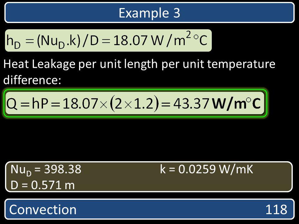 Heat Leakage per unit length per unit temperature difference: Convection 118 Nu D = 398.38k = 0.0259 W/mK D = 0.571 m Example 3