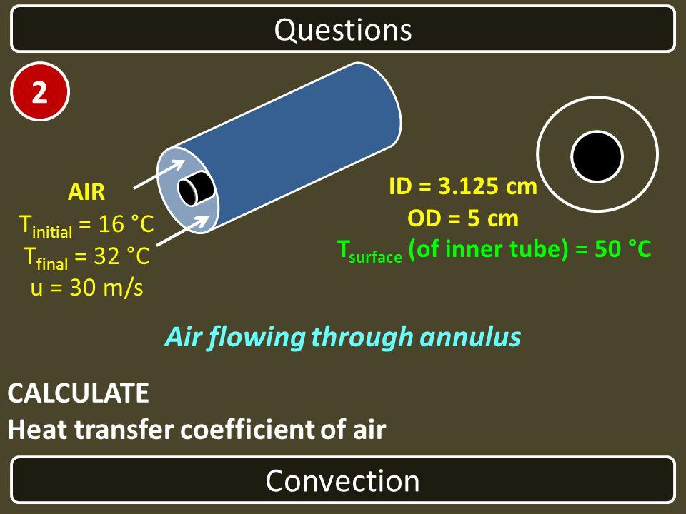 CALCULATE Heat transfer coefficient of air Convection Questions Air flowing through annulus ID = 3.125 cm OD = 5 cm AIR T initial = 16 °C T final = 32