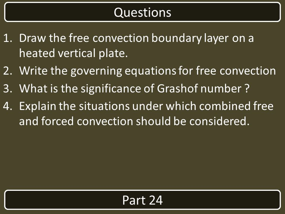 Part 24 Questions 1.Draw the free convection boundary layer on a heated vertical plate. 2.Write the governing equations for free convection 3.What is