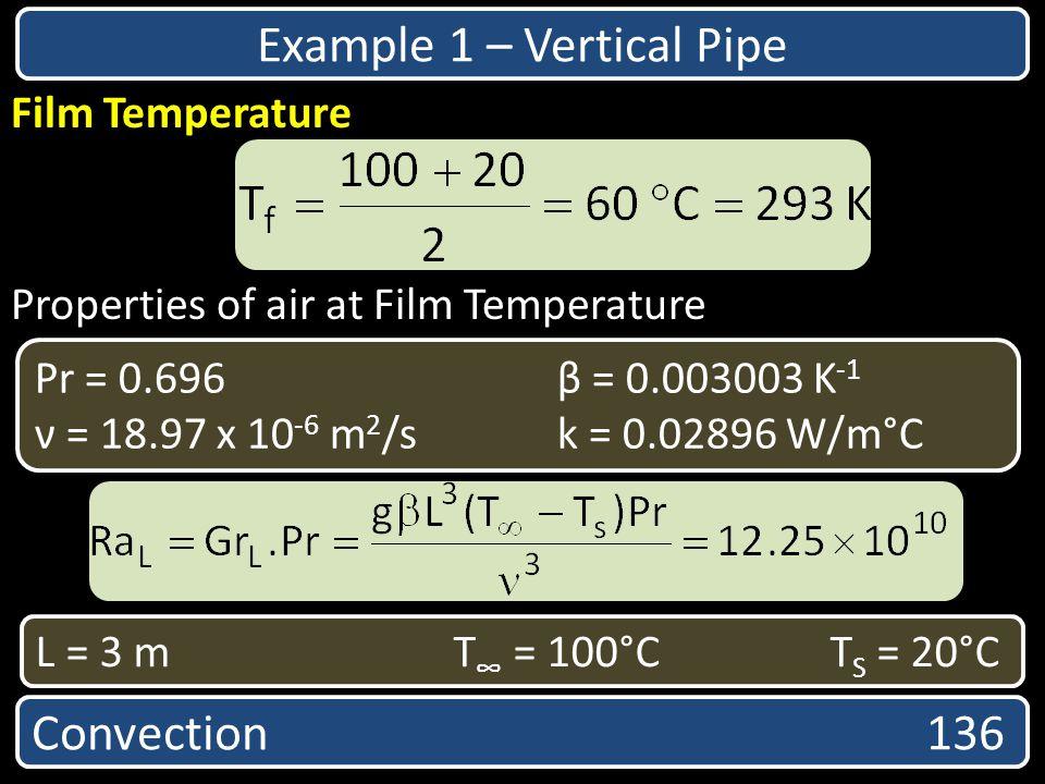 Properties of air at Film Temperature Convection 136 Film Temperature Pr = 0.696 β = 0.003003 K -1 ν = 18.97 x 10 -6 m 2 /sk = 0.02896 W/m°C Example 1