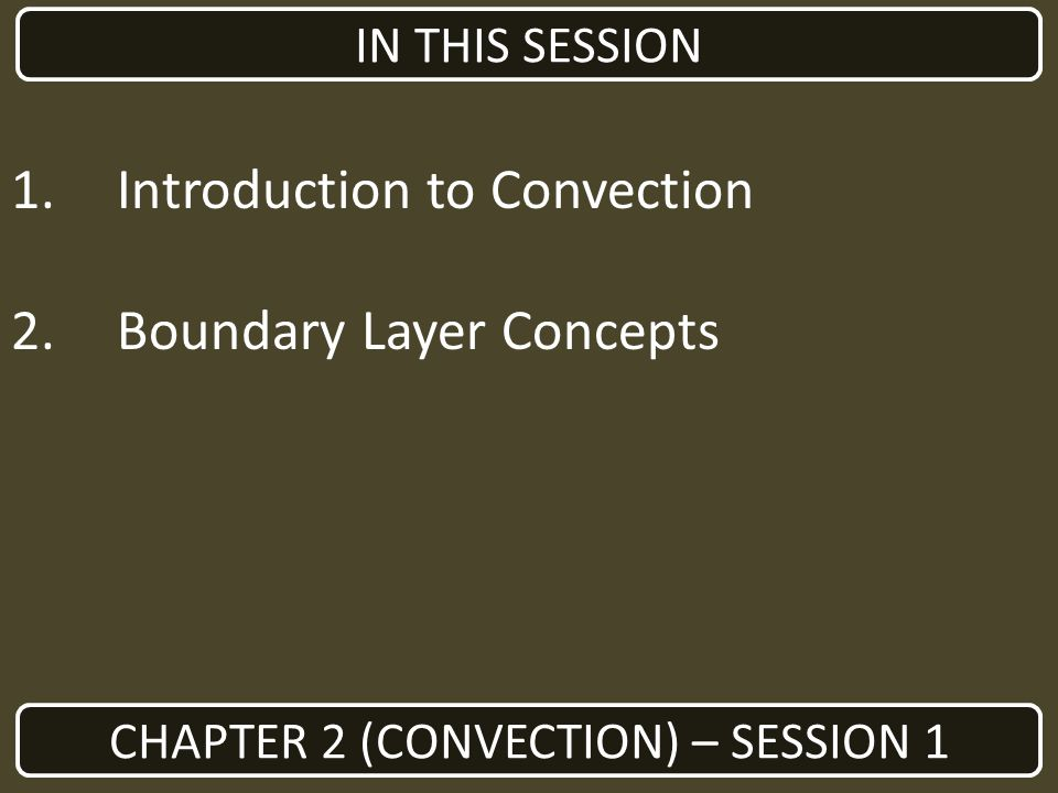 1.Introduction to Convection 2.Boundary Layer Concepts CHAPTER 2 (CONVECTION) – SESSION 1 IN THIS SESSION
