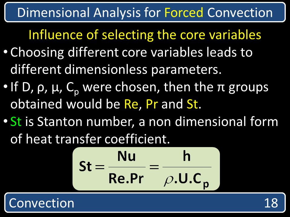 Convection 18 Dimensional Analysis for Forced Convection Influence of selecting the core variables Choosing different core variables leads to differen