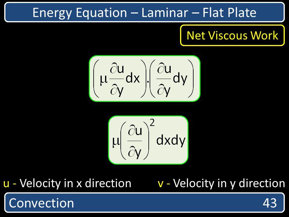 Convection 43 Energy Equation – Laminar – Flat Plate u - Velocity in x direction v - Velocity in y direction Net Viscous Work