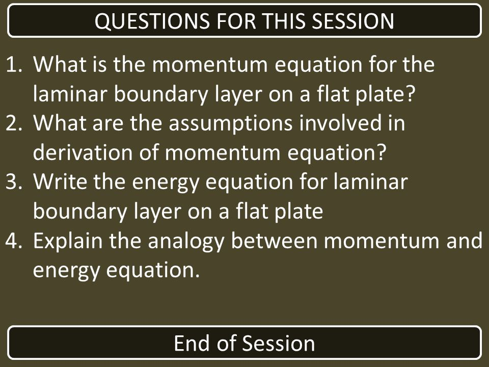End of Session QUESTIONS FOR THIS SESSION 1.What is the momentum equation for the laminar boundary layer on a flat plate? 2.What are the assumptions i