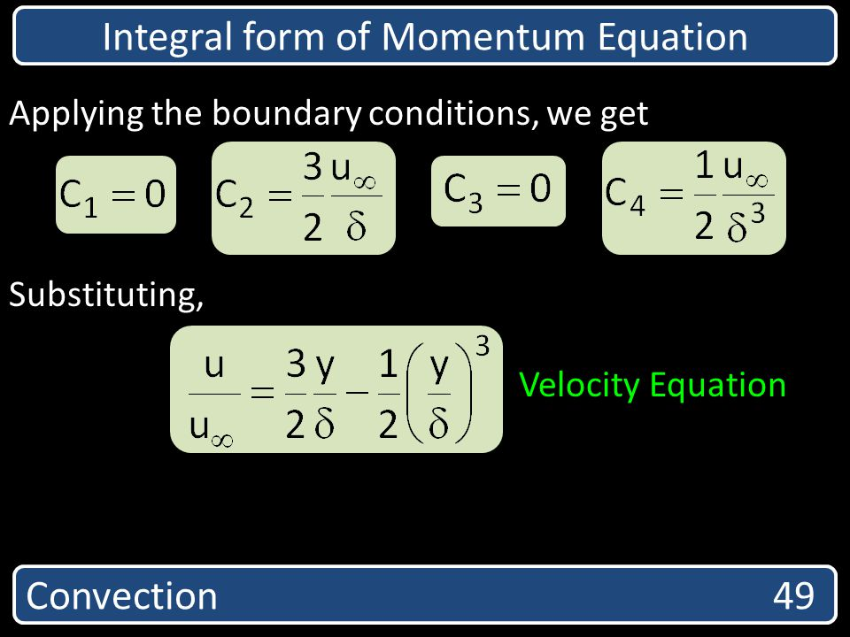Convection 49 Integral form of Momentum Equation Applying the boundary conditions, we get Substituting, Velocity Equation