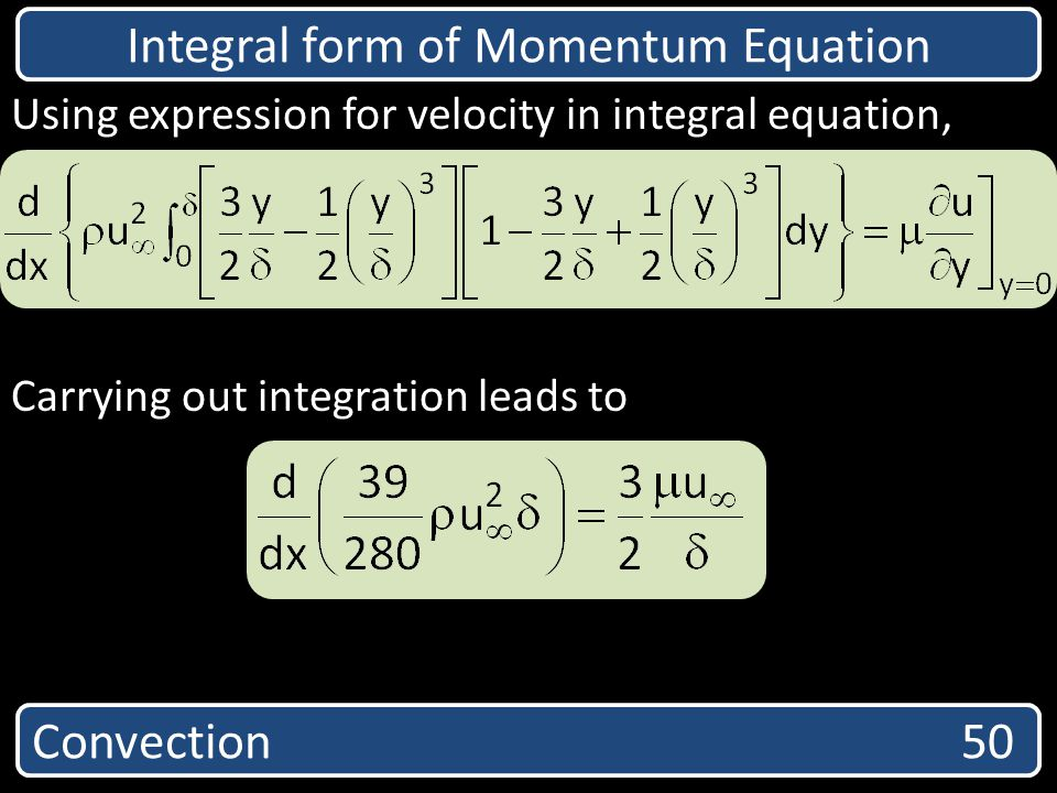 Convection 50 Integral form of Momentum Equation Using expression for velocity in integral equation, Carrying out integration leads to