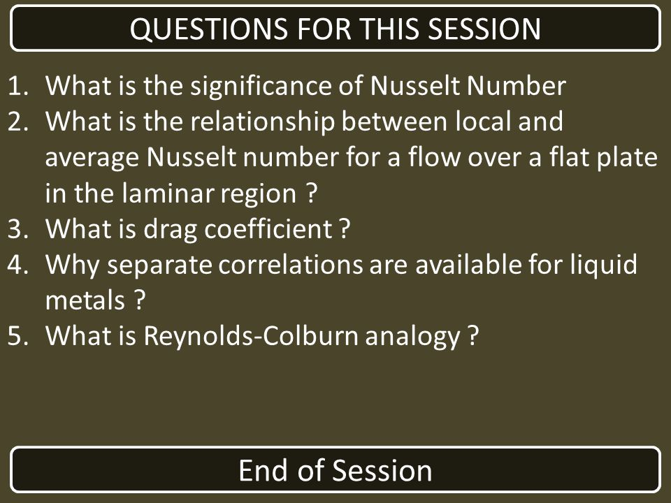 End of Session QUESTIONS FOR THIS SESSION 1.What is the significance of Nusselt Number 2.What is the relationship between local and average Nusselt nu