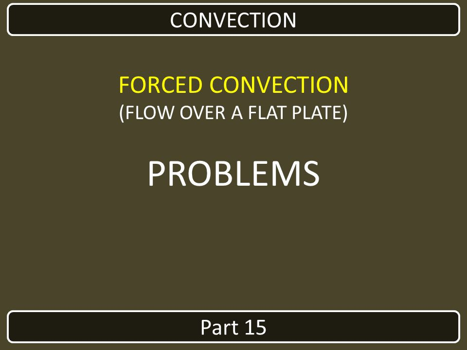 Part 15 CONVECTION FORCED CONVECTION (FLOW OVER A FLAT PLATE) PROBLEMS