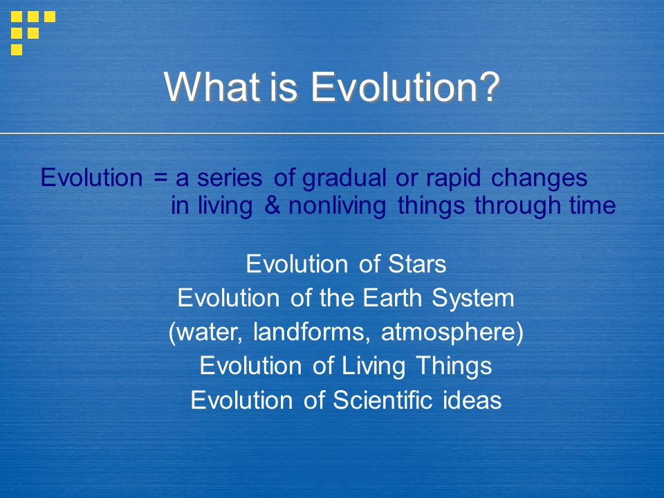 What is Evolution? Evolution = a series of gradual or rapid changes in living & nonliving things through time Evolution of Stars Evolution of the Eart