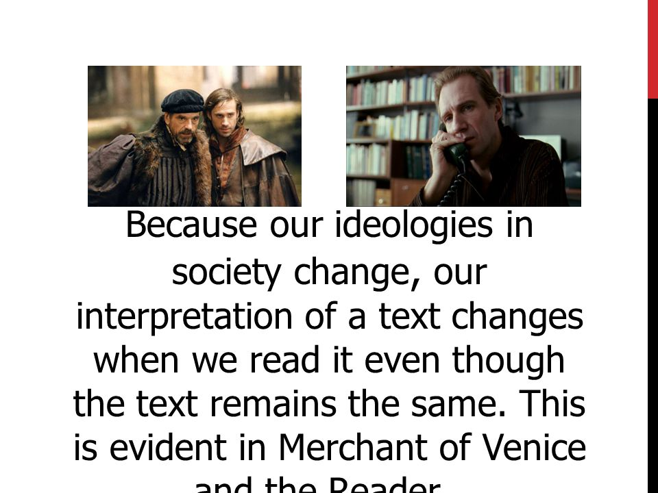 Because our ideologies in society change, our interpretation of a text changes when we read it even though the text remains the same. This is evident