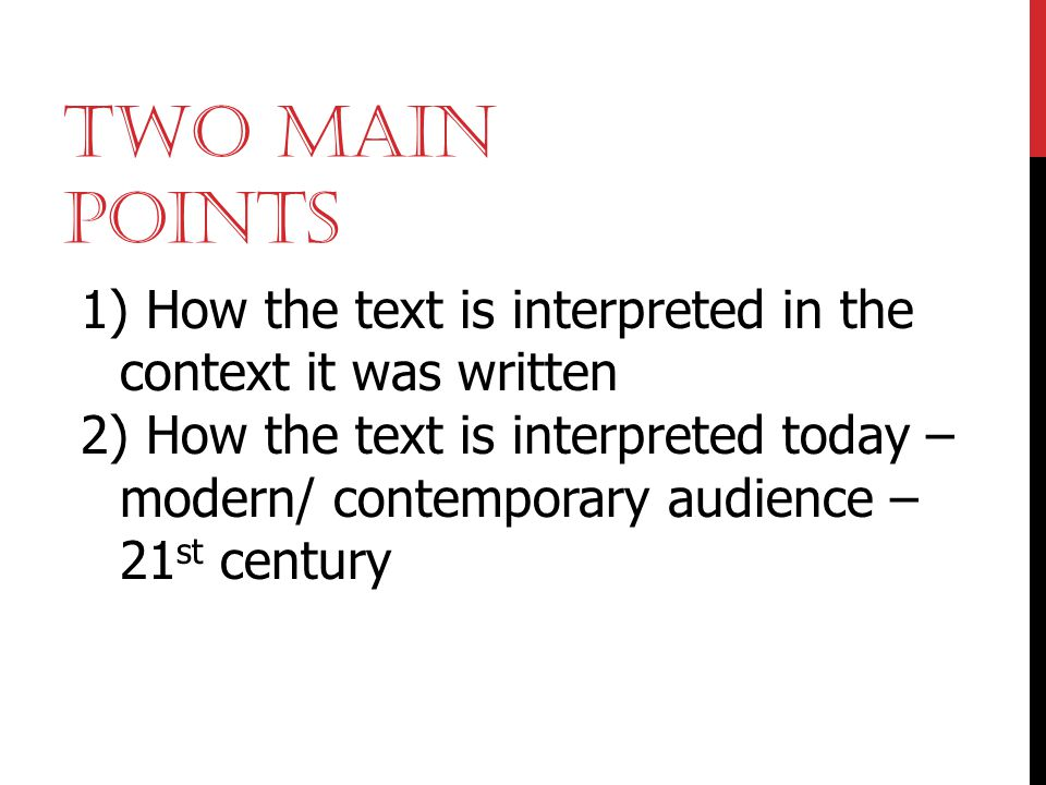 TWO MAIN POINTS 1) How the text is interpreted in the context it was written 2) How the text is interpreted today – modern/ contemporary audience – 21