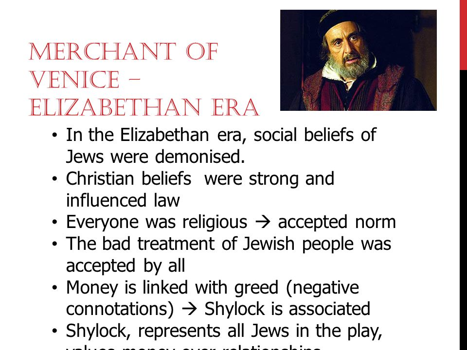 MERCHANT OF VENICE – ELIZABETHAN ERA In the Elizabethan era, social beliefs of Jews were demonised. Christian beliefs were strong and influenced law E