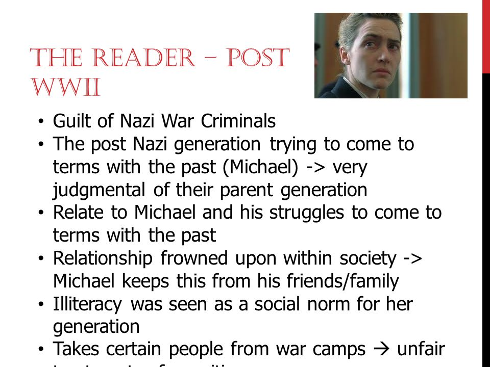 THE READER – POST WWII Guilt of Nazi War Criminals The post Nazi generation trying to come to terms with the past (Michael) -> very judgmental of thei
