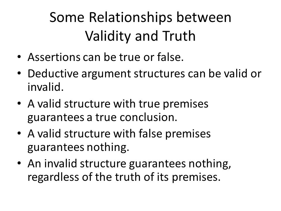Some Relationships between Validity and Truth Assertions can be true or false. Deductive argument structures can be valid or invalid. A valid structur