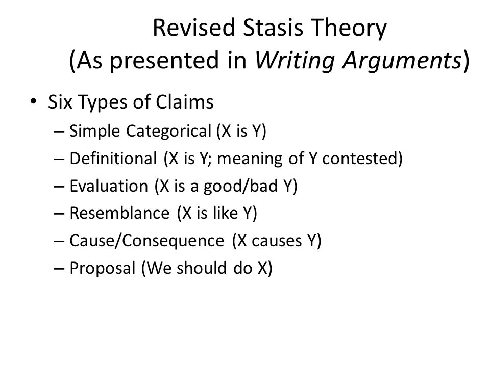 Revised Stasis Theory (As presented in Writing Arguments) Six Types of Claims – Simple Categorical (X is Y) – Definitional (X is Y; meaning of Y conte