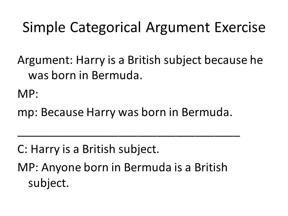 Simple Categorical Argument Exercise Argument: Harry is a British subject because he was born in Bermuda. MP: mp: Because Harry was born in Bermuda. _