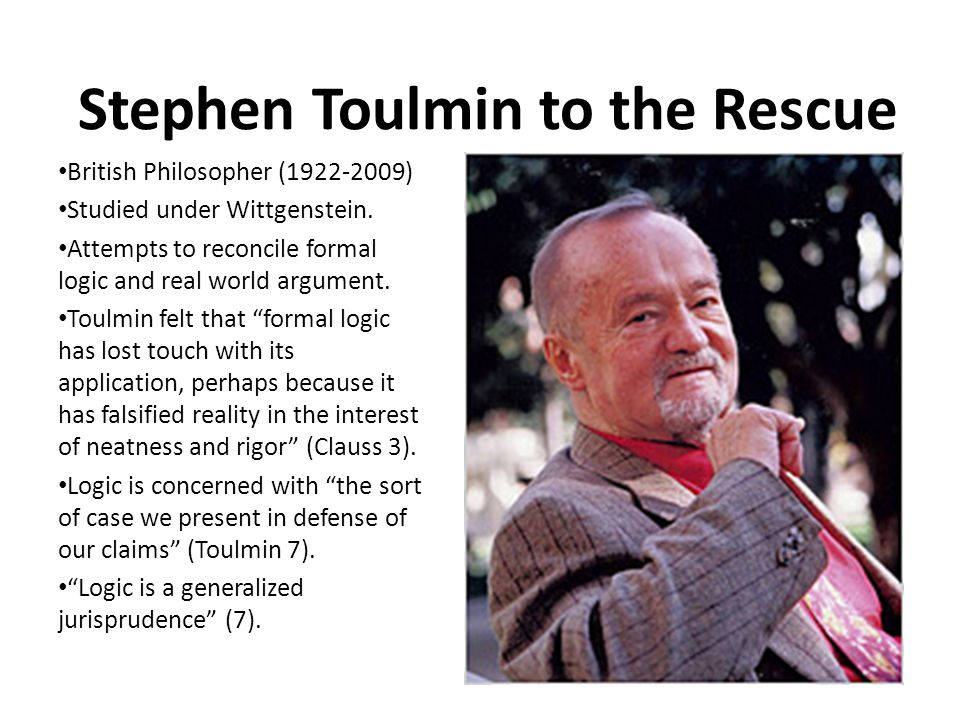 Stephen Toulmin to the Rescue British Philosopher (1922-2009) Studied under Wittgenstein. Attempts to reconcile formal logic and real world argument.