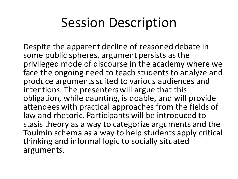 Session Description Despite the apparent decline of reasoned debate in some public spheres, argument persists as the privileged mode of discourse in t