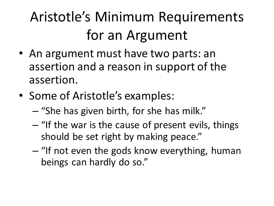 Aristotles Minimum Requirements for an Argument An argument must have two parts: an assertion and a reason in support of the assertion. Some of Aristo