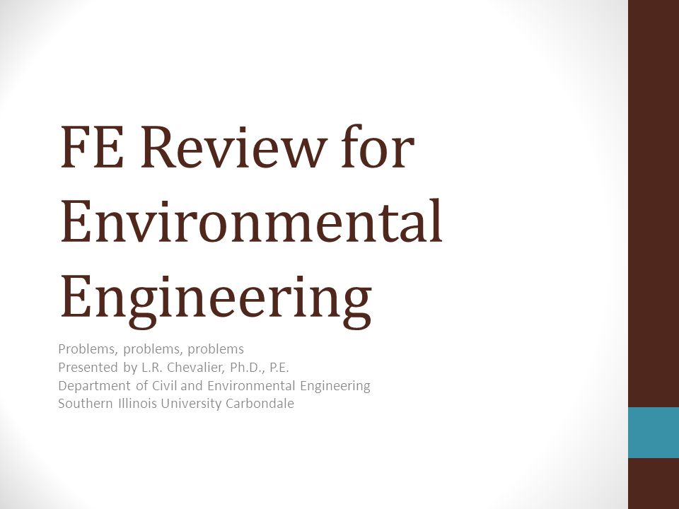 FE Review for Environmental Engineering Problems, problems, problems Presented by L.R. Chevalier, Ph.D., P.E. Department of Civil and Environmental En